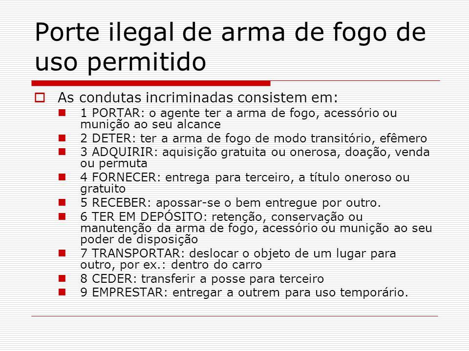 Porte ilegal de arma de fogo de uso permitido As condutas incriminadas consistem em: 1 PORTAR: o agente ter a arma de fogo, acessório ou munição ao se
