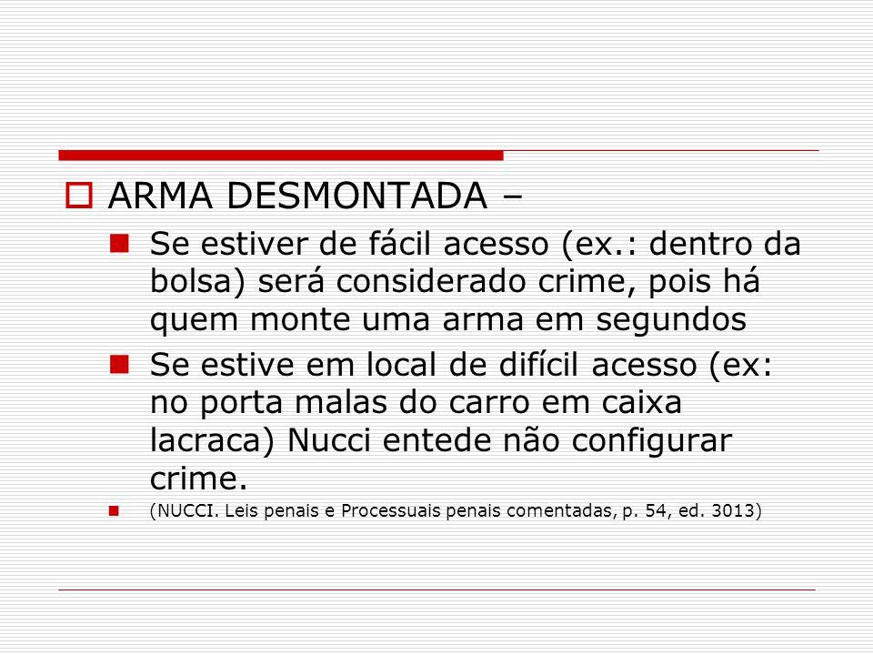 ARMA DESMONTADA – Se estiver de fácil acesso (ex.: dentro da bolsa) será considerado crime, pois há quem monte uma arma em segundos Se estive em local