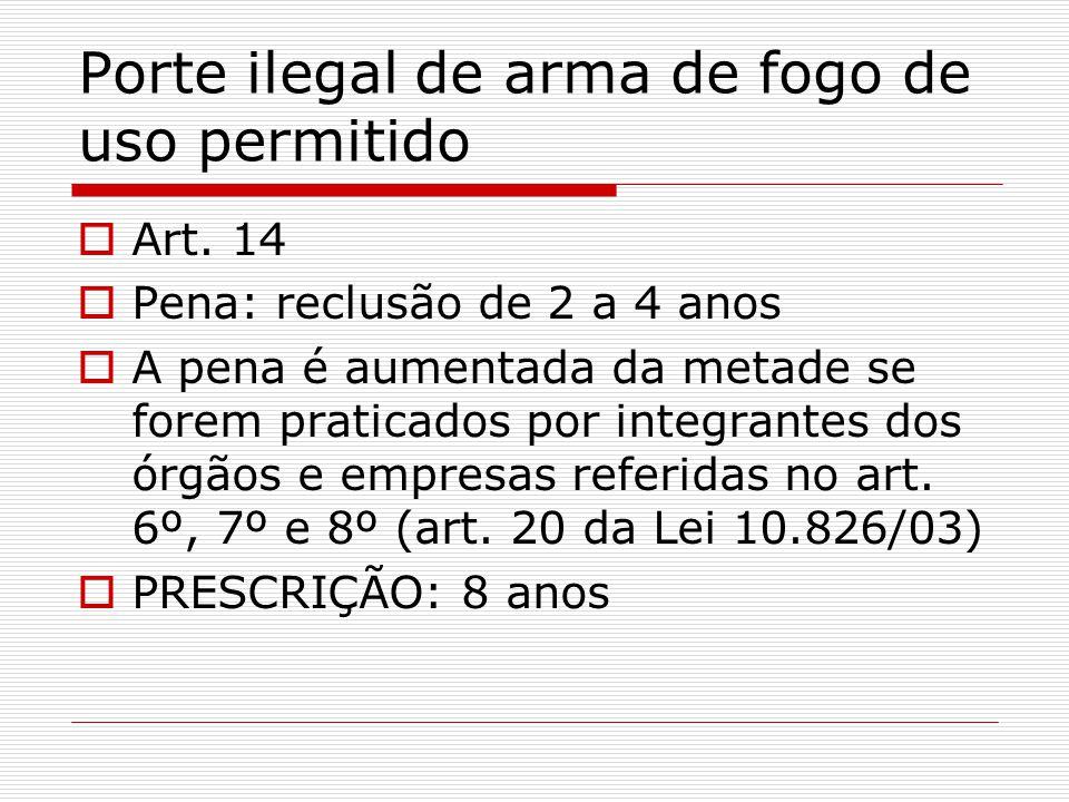 Porte ilegal de arma de fogo de uso permitido Art. 14 Pena: reclusão de 2 a 4 anos A pena é aumentada da metade se forem praticados por integrantes do