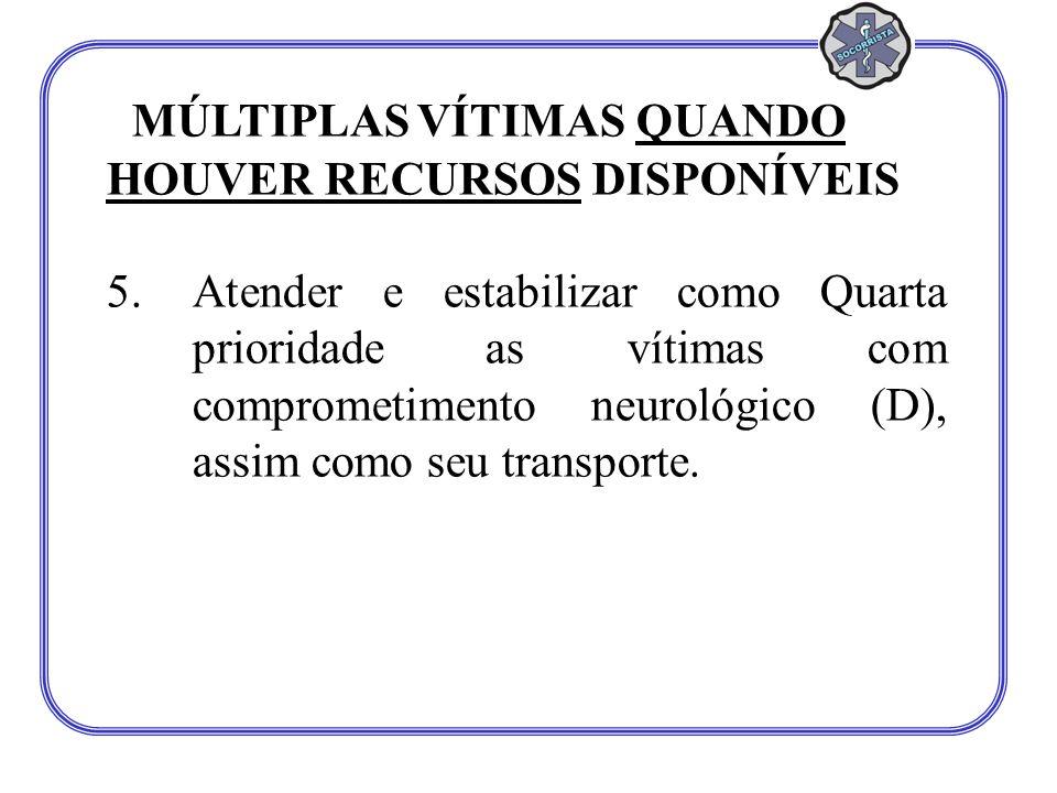 MÚLTIPLAS VÍTIMAS QUANDO HOUVER RECURSOS DISPONÍVEIS 5.Atender e estabilizar como Quarta prioridade as vítimas com comprometimento neurológico (D), assim como seu transporte.