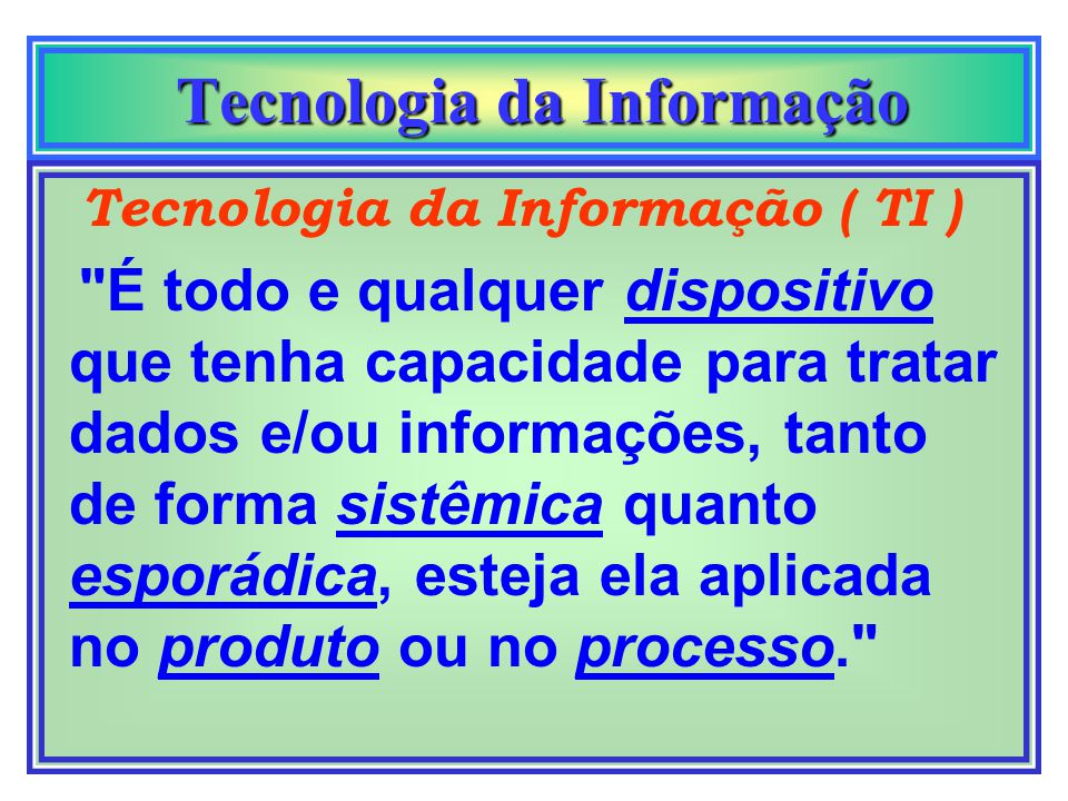 Tecnologia da Informação Tecnologia da Informação Tecnologia da Informação ( TI ) É todo e qualquer dispositivo que tenha capacidade para tratar dados e/ou informações, tanto de forma sistêmica quanto esporádica, esteja ela aplicada no produto ou no processo.