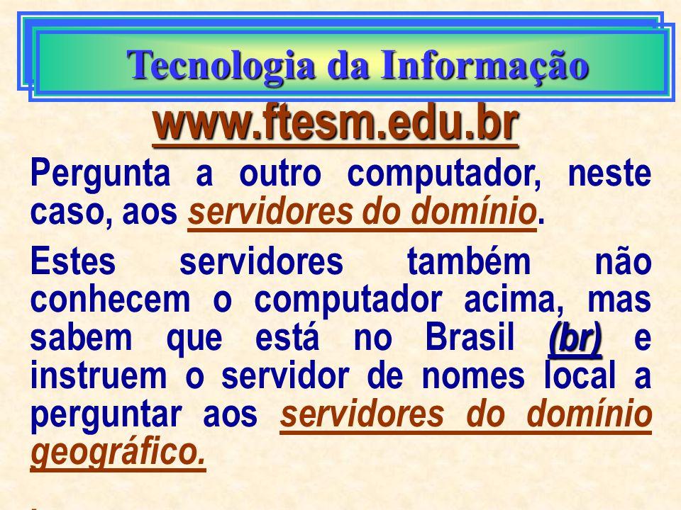 Tecnologia da Informação Tecnologia da Informação www.ftesm.edu.br Vejamos a situação em que seu computador deseja encontrar o computador acima. Ele p