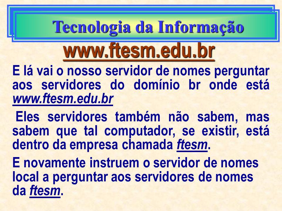 Tecnologia da Informação www.ftesm.edu.br Pergunta a outro computador, neste caso, aos servidores do domínio. (br) Estes servidores também não conhece
