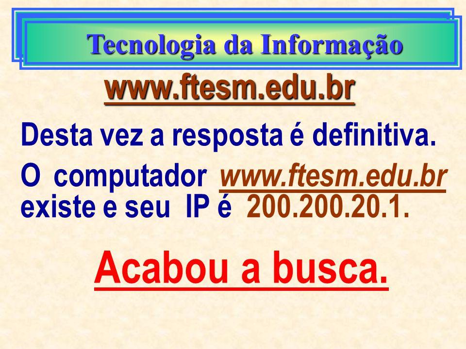 Tecnologia da Informação www.ftesm.edu.br E lá vai o nosso servidor de nomes perguntar aos servidores do domínio br onde está www.ftesm.edu.br Eles se