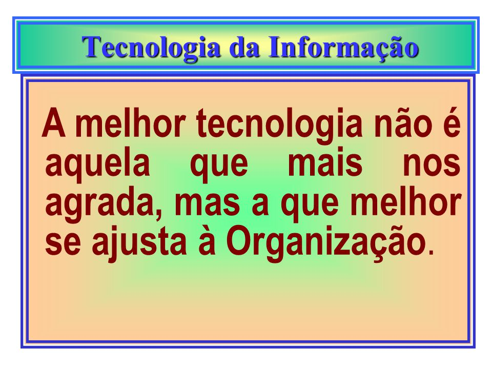 Tecnologia da Informação Tecnologia da Informação A melhor tecnologia não é aquela que mais nos agrada, mas a que melhor se ajusta à Organização.