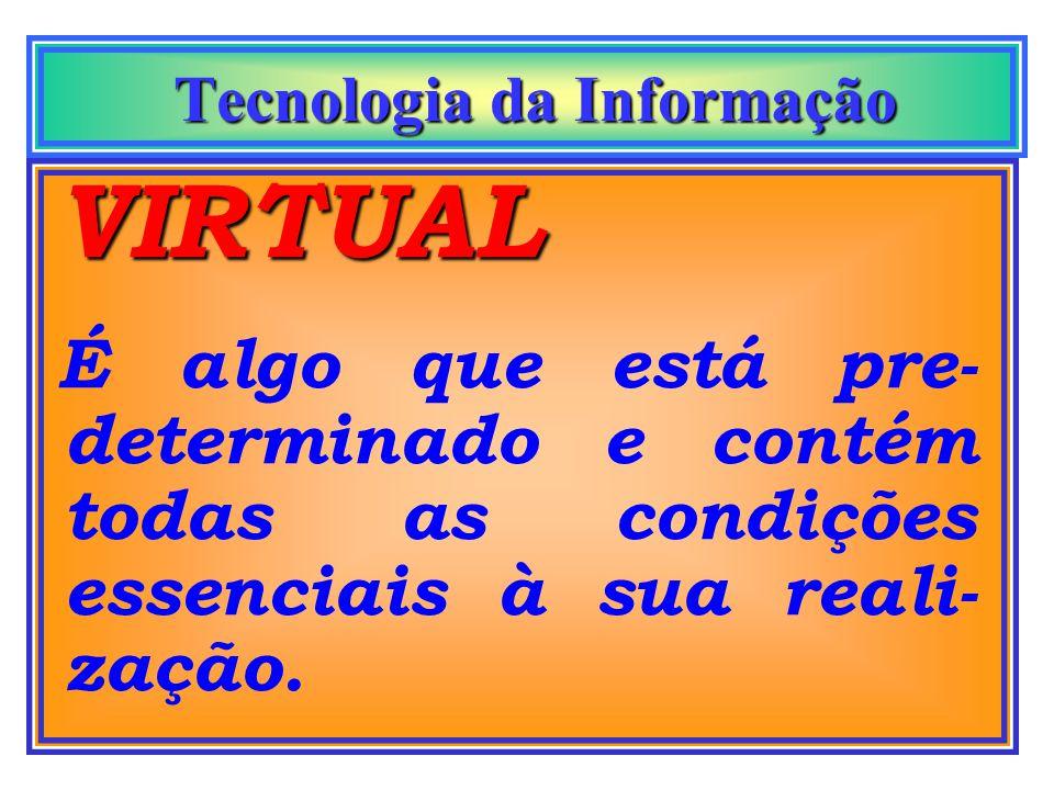 Tecnologia da Informação Tecnologia da Informação VIRTUAL É algo que está pre- determinado e contém todas as condições essenciais à sua reali- zação.