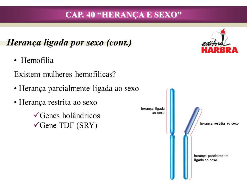 CAP. 40 HERANÇA E SEXO Herança ligada por sexo (cont.) Hemofilia Existem mulheres hemofílicas? Herança parcialmente ligada ao sexo Herança restrita ao