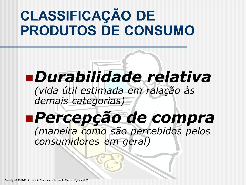 CLASSIFICAÇÃO DE PRODUTOS DE CONSUMO Durabilidade relativa (vida útil estimada em ralação às demais categorias) Percepção de compra (maneira como são