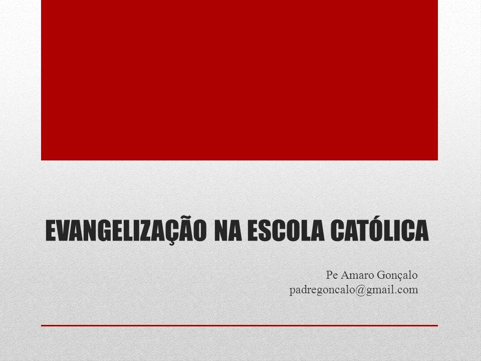 EVANGELIZAÇÃO NA ESCOLA CATÓLICA Pe Amaro Gonçalo padregoncalo@gmail.com