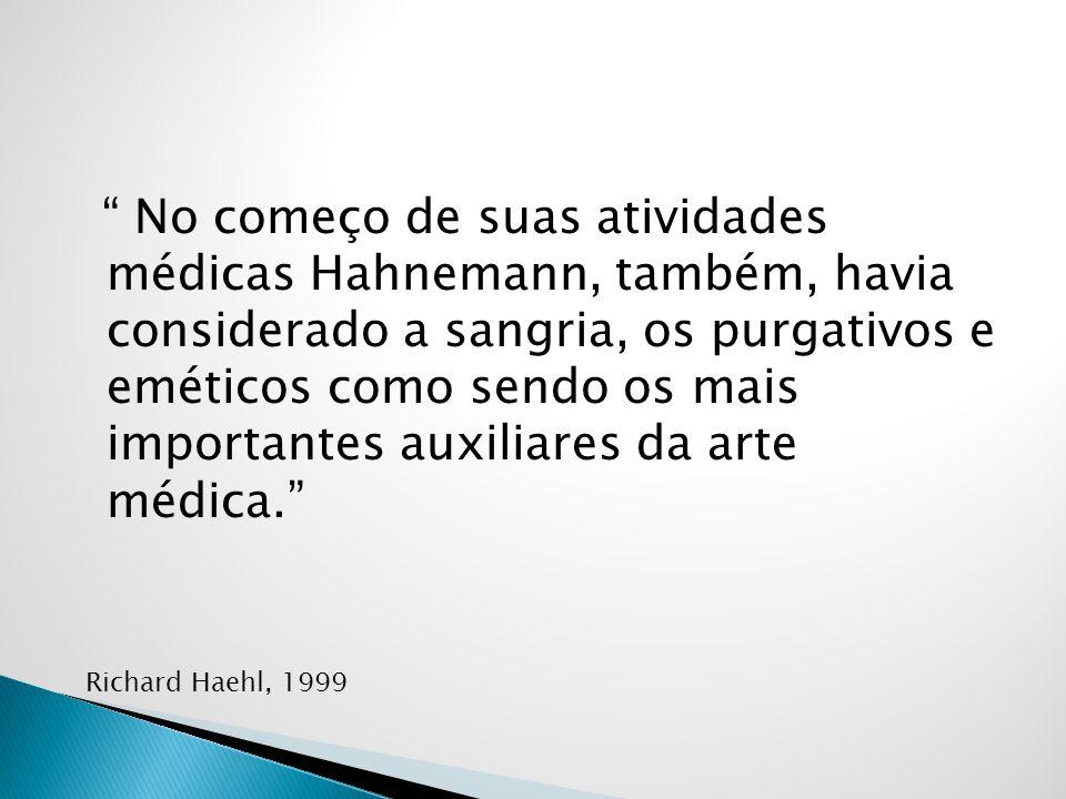 No começo de suas atividades médicas Hahnemann, também, havia considerado a sangria, os purgativos e eméticos como sendo os mais importantes auxiliares da arte médica.