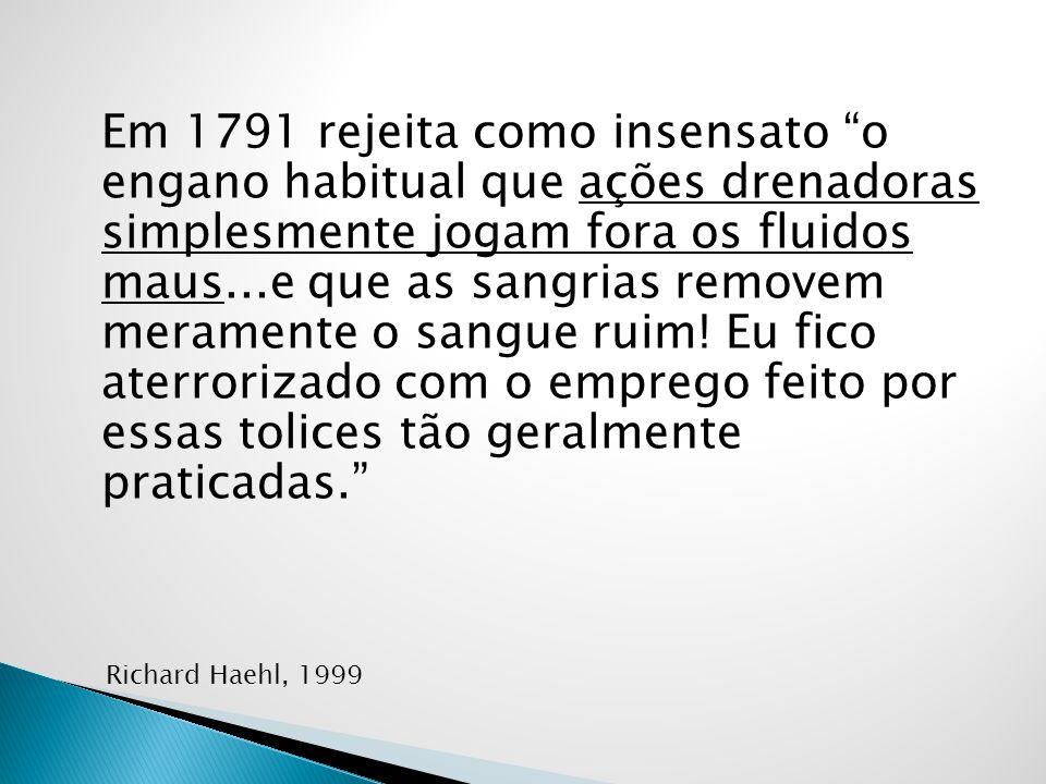 Em 1791 rejeita como insensato o engano habitual que ações drenadoras simplesmente jogam fora os fluidos maus...e que as sangrias removem meramente o sangue ruim.
