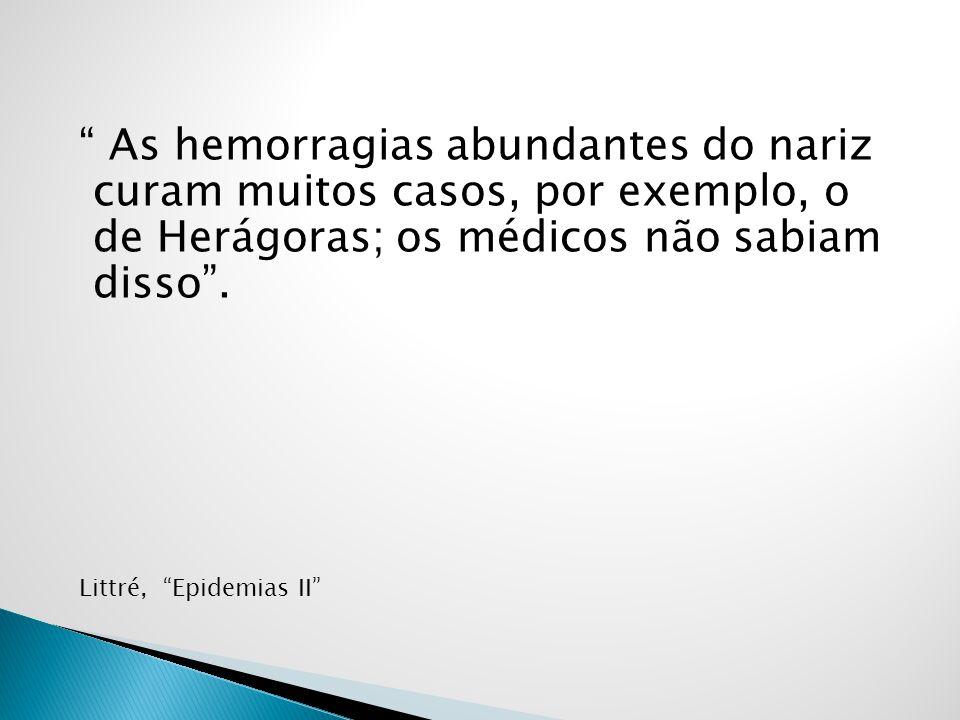 As hemorragias abundantes do nariz curam muitos casos, por exemplo, o de Herágoras; os médicos não sabiam disso. Littré, Epidemias II