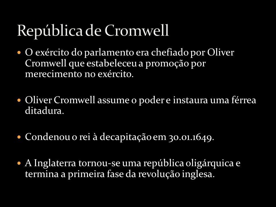 O exército do parlamento era chefiado por Oliver Cromwell que estabeleceu a promoção por merecimento no exército. Oliver Cromwell assume o poder e ins