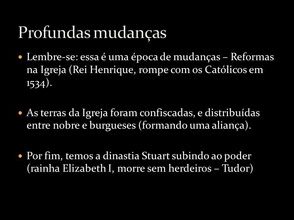 Lembre-se: essa é uma época de mudanças – Reformas na Igreja (Rei Henrique, rompe com os Católicos em 1534). As terras da Igreja foram confiscadas, e