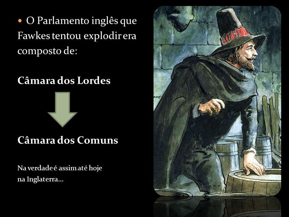 O Parlamento inglês que Fawkes tentou explodir era composto de: Câmara dos Lordes Câmara dos Comuns Na verdade é assim até hoje na Inglaterra...