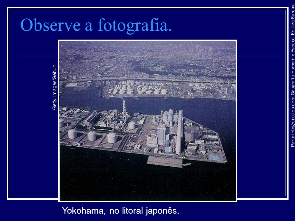 Parte integrante da obra Geografia Homem e Espaço, Editora Saraiva Observe a fotografia. Yokohama, no litoral japonês. Getty Images/Sebun