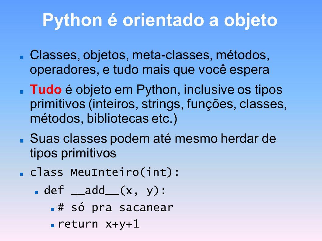 Python é orientado a objeto Classes, objetos, meta-classes, métodos, operadores, e tudo mais que você espera Tudo é objeto em Python, inclusive os tip