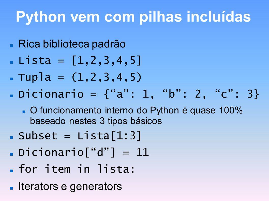 Python vem com pilhas incluídas Rica biblioteca padrão Lista = [1,2,3,4,5] Tupla = (1,2,3,4,5) Dicionario = {a: 1, b: 2, c: 3} O funcionamento interno