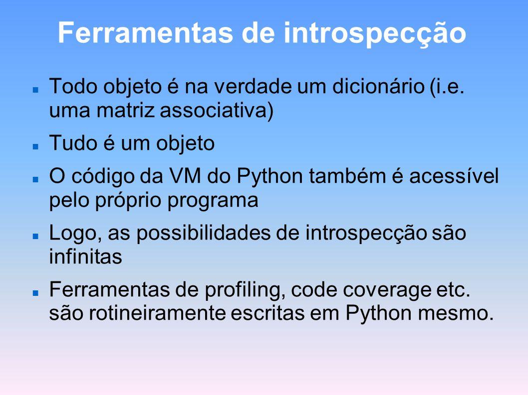 Ferramentas de introspecção Todo objeto é na verdade um dicionário (i.e. uma matriz associativa) Tudo é um objeto O código da VM do Python também é ac