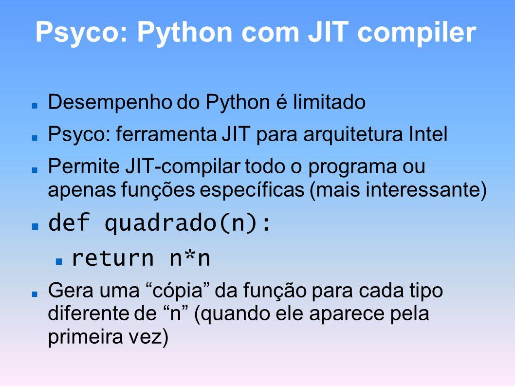 Psyco: Python com JIT compiler Desempenho do Python é limitado Psyco: ferramenta JIT para arquitetura Intel Permite JIT-compilar todo o programa ou ap