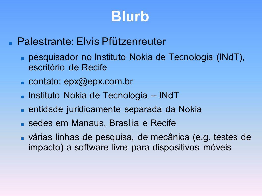 Blurb Palestrante: Elvis Pfützenreuter pesquisador no Instituto Nokia de Tecnologia (INdT), escritório de Recife contato: epx@epx.com.br Instituto Nok