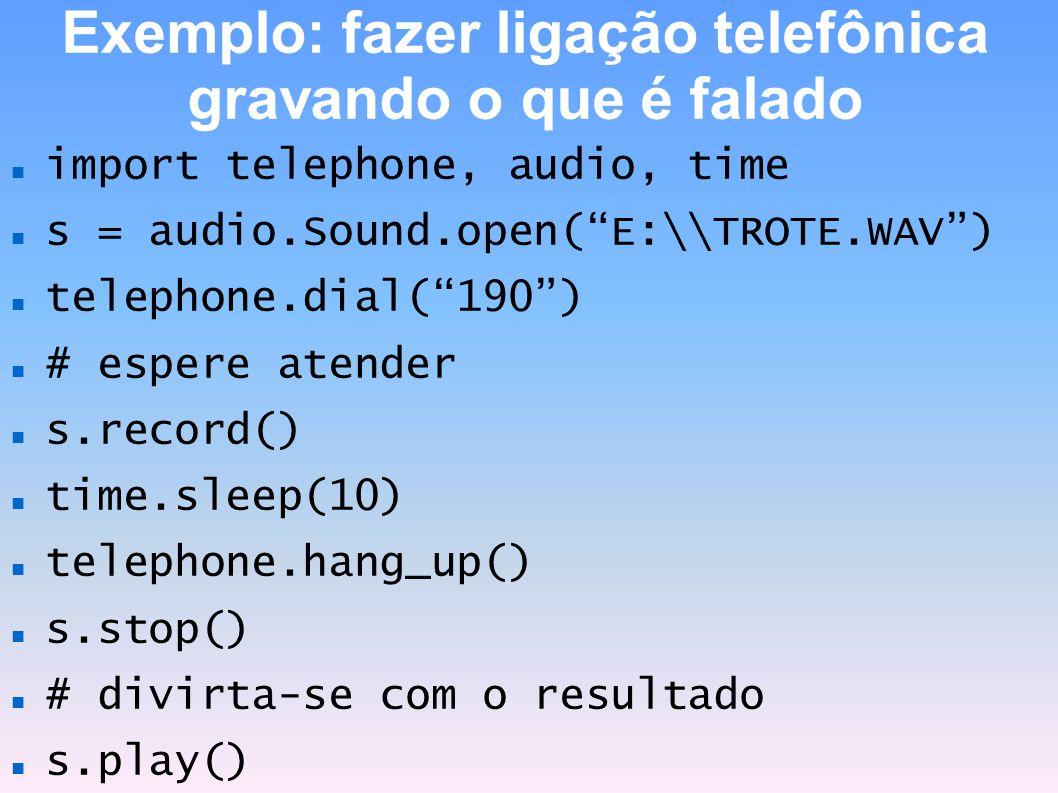 Exemplo: fazer ligação telefônica gravando o que é falado import telephone, audio, time s = audio.Sound.open(E:\\TROTE.WAV) telephone.dial(190) # espe
