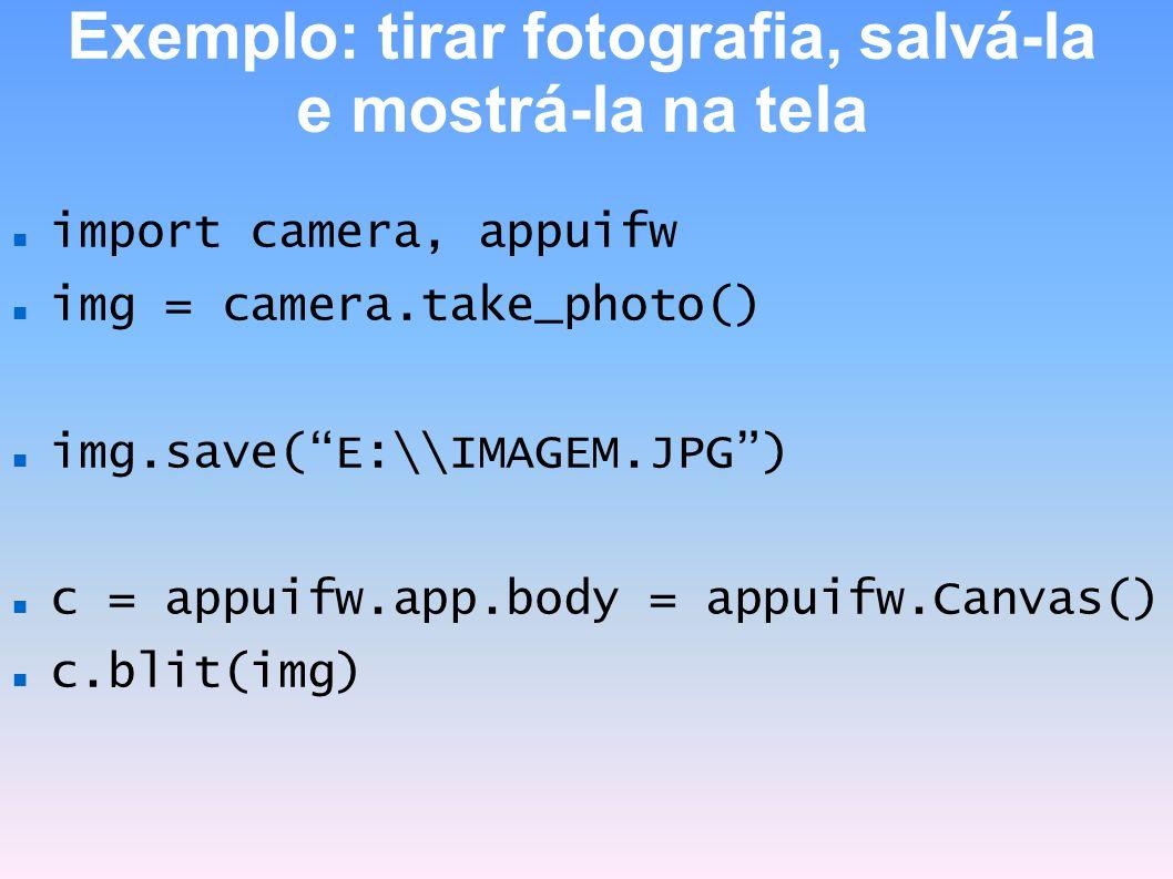 Exemplo: tirar fotografia, salvá-la e mostrá-la na tela import camera, appuifw img = camera.take_photo() img.save(E:\\IMAGEM.JPG) c = appuifw.app.body