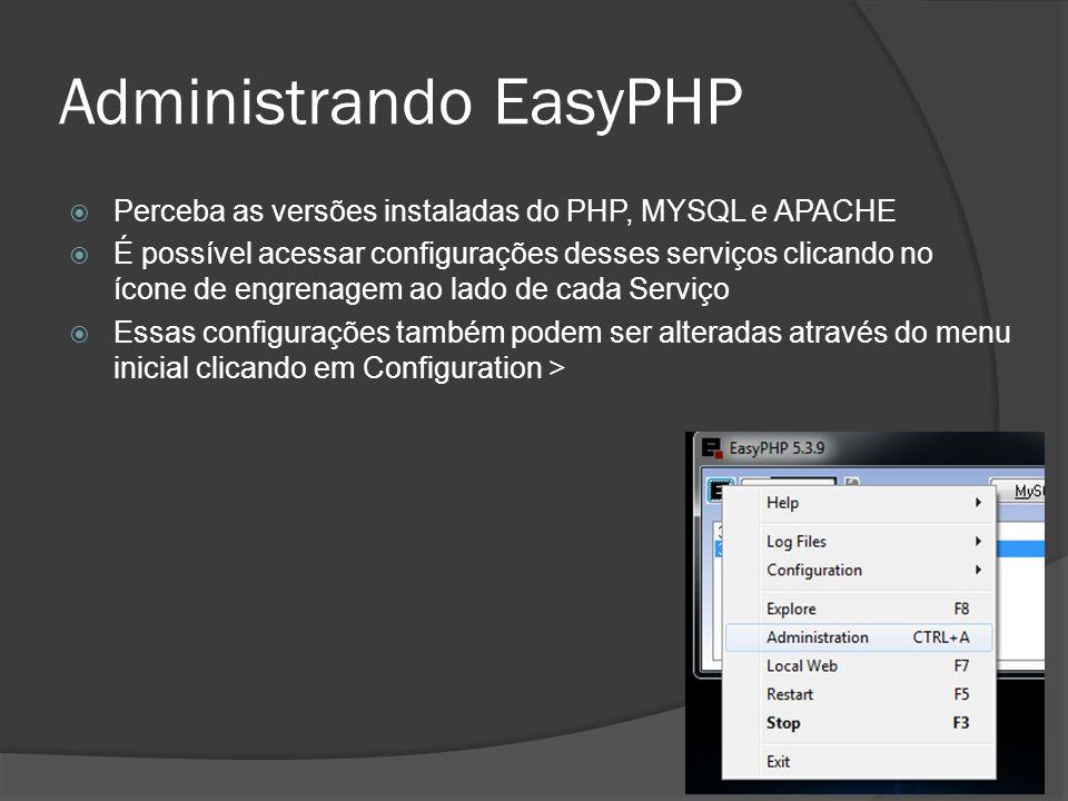 Administrando EasyPHP Perceba as versões instaladas do PHP, MYSQL e APACHE É possível acessar configurações desses serviços clicando no ícone de engrenagem ao lado de cada Serviço Essas configurações também podem ser alteradas através do menu inicial clicando em Configuration >
