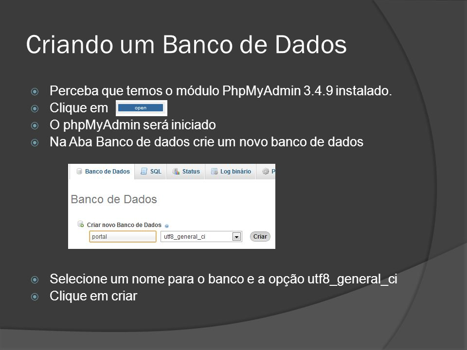 Criando um Banco de Dados Perceba que temos o módulo PhpMyAdmin 3.4.9 instalado. Clique em O phpMyAdmin será iniciado Na Aba Banco de dados crie um no
