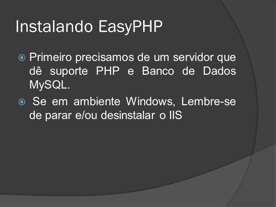 Instalando EasyPHP Primeiro precisamos de um servidor que dê suporte PHP e Banco de Dados MySQL. Se em ambiente Windows, Lembre-se de parar e/ou desin