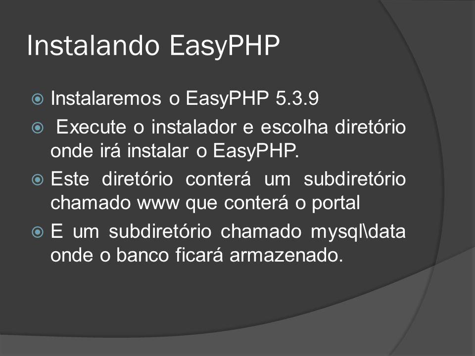 Instalando EasyPHP Instalaremos o EasyPHP 5.3.9 Execute o instalador e escolha diretório onde irá instalar o EasyPHP. Este diretório conterá um subdir