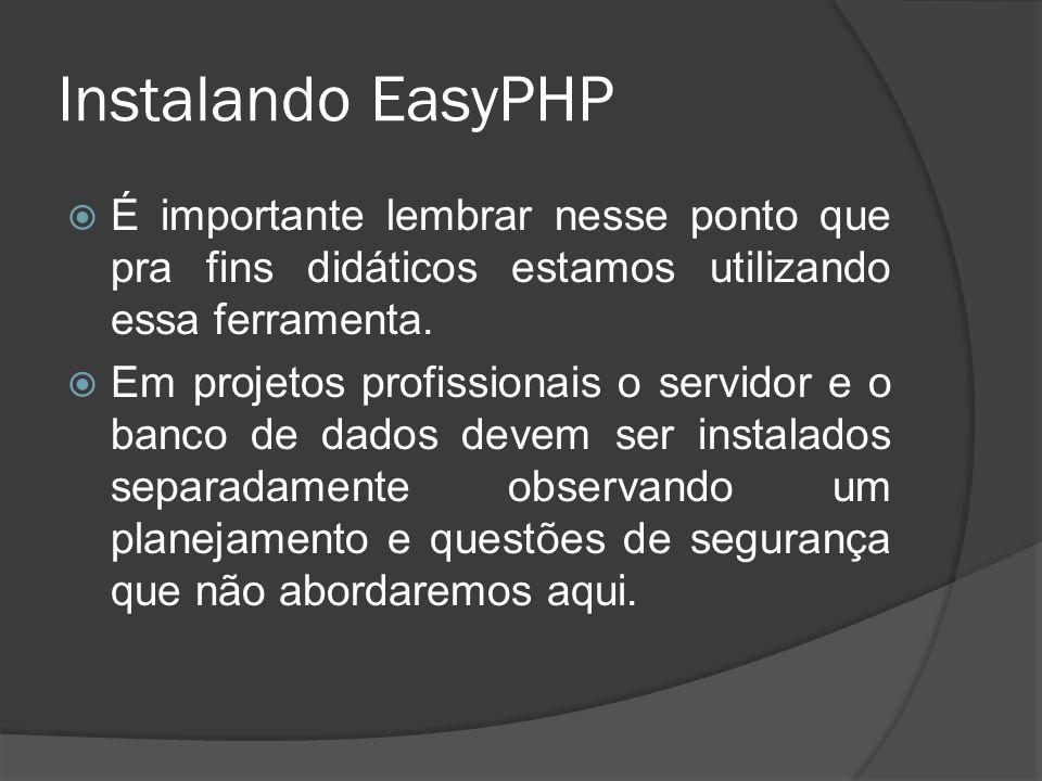 Instalando EasyPHP É importante lembrar nesse ponto que pra fins didáticos estamos utilizando essa ferramenta. Em projetos profissionais o servidor e