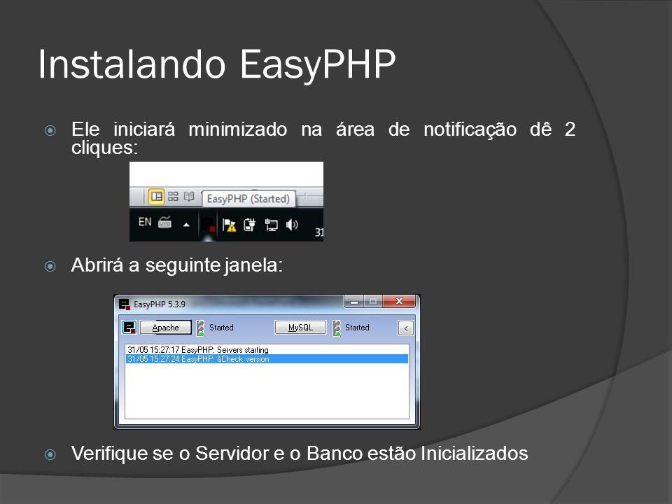 Instalando EasyPHP Ele iniciará minimizado na área de notificação dê 2 cliques: Abrirá a seguinte janela: Verifique se o Servidor e o Banco estão Inic