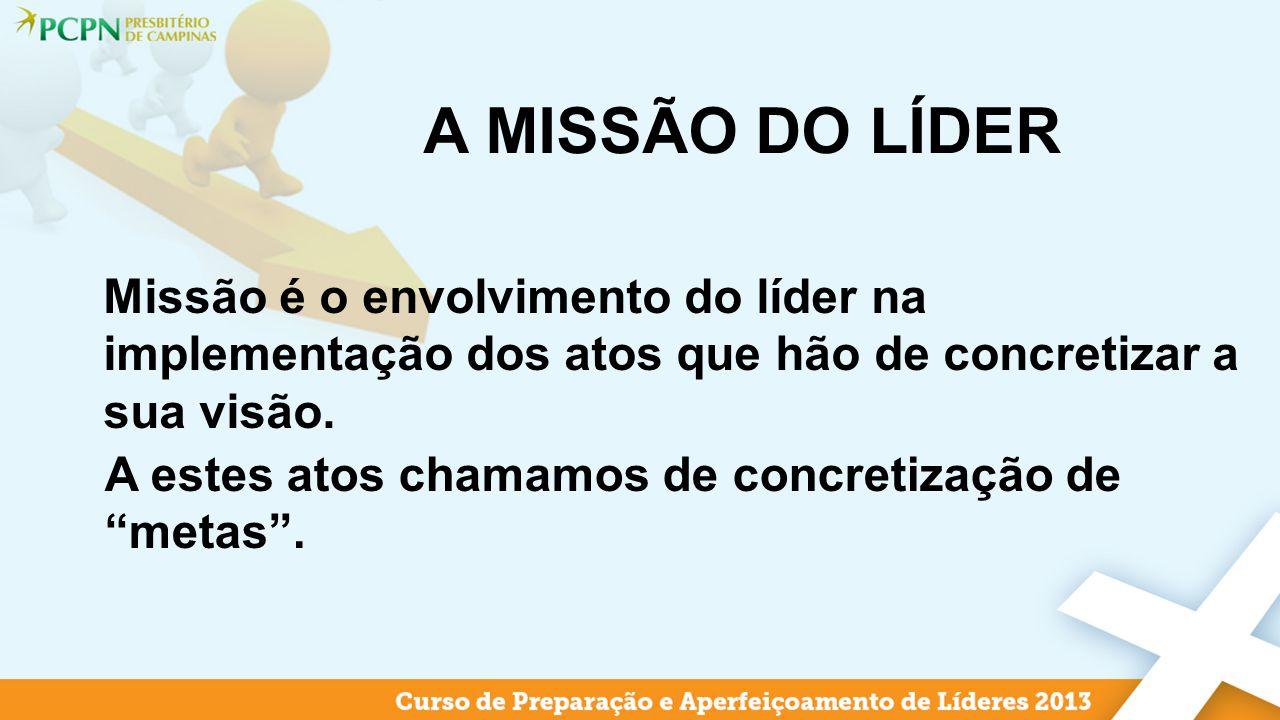 A MISSÃO DO LÍDER Missão é o envolvimento do líder na implementação dos atos que hão de concretizar a sua visão. A estes atos chamamos de concretizaçã