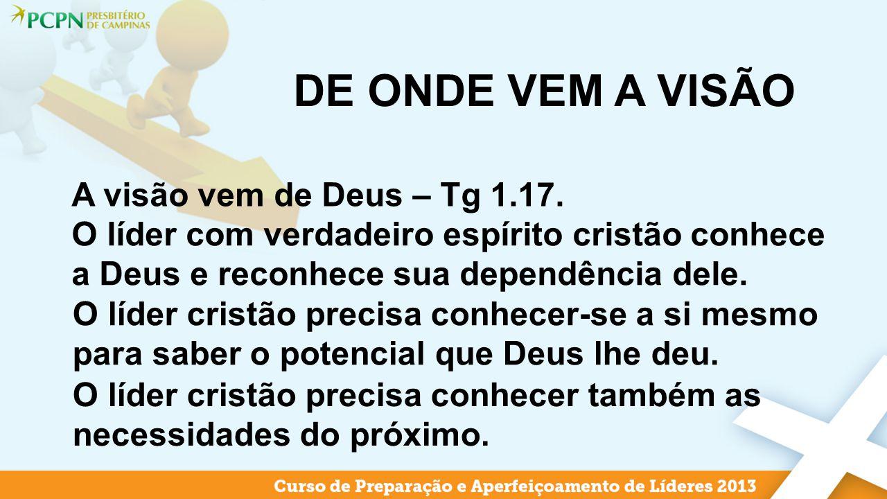 DE ONDE VEM A VISÃO A visão vem de Deus – Tg 1.17. O líder com verdadeiro espírito cristão conhece a Deus e reconhece sua dependência dele. O líder cr