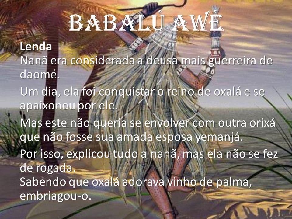 Babalú AWé Lenda Nanã era considerada a deusa mais guerreira de daomé. Um dia, ela foi conquistar o reino de oxalá e se apaixonou por ele. Mas este nã