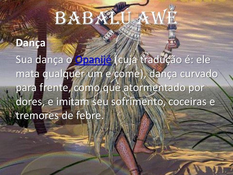 Babalú AWé Dança Sua dança o Opanijé (cuja tradução é: ele mata qualquer um e come), dança curvado para frente, como que atormentado por dores, e imit