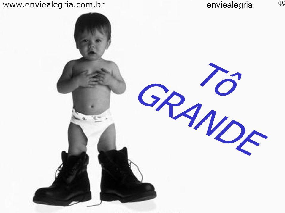 Tô GRANDE www.enviealegria.com.br enviealegria ®