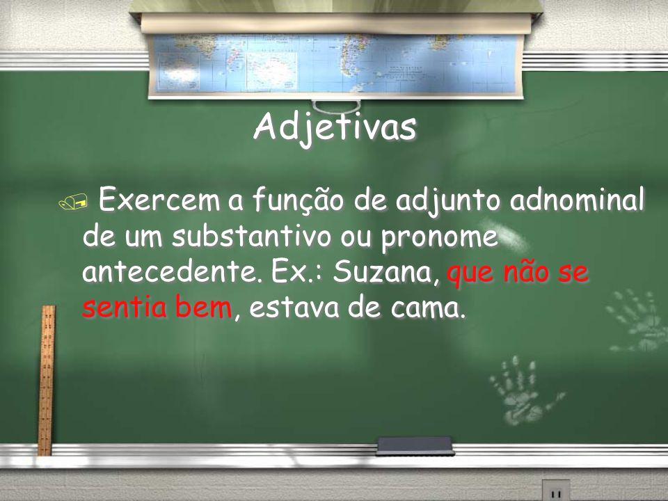 Adjetivas / Exercem a função de adjunto adnominal de um substantivo ou pronome antecedente. Ex.: Suzana, que não se sentia bem, estava de cama.