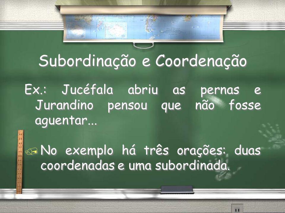 Subordinação e Coordenação Ex.: Jucéfala abriu as pernas e Jurandino pensou que não fosse aguentar... / No exemplo há três orações: duas coordenadas e