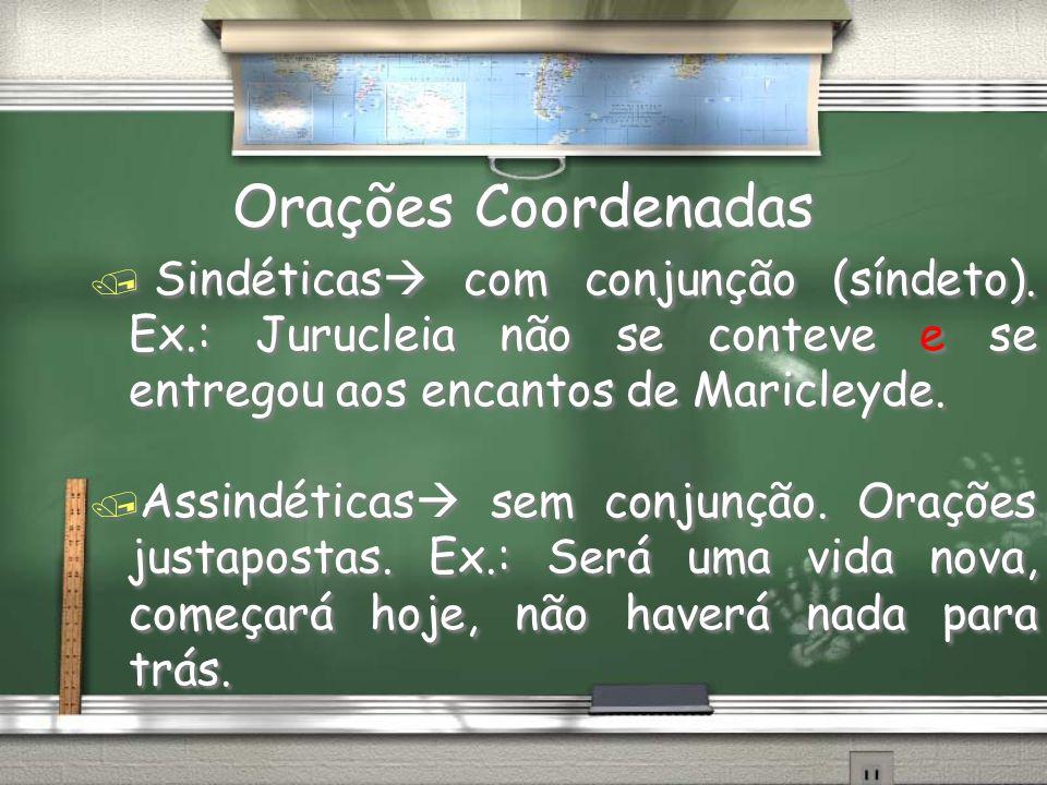 Orações Coordenadas / Sindéticas com conjunção (síndeto). Ex.: Jurucleia não se conteve e se entregou aos encantos de Maricleyde. / Assindéticas sem c