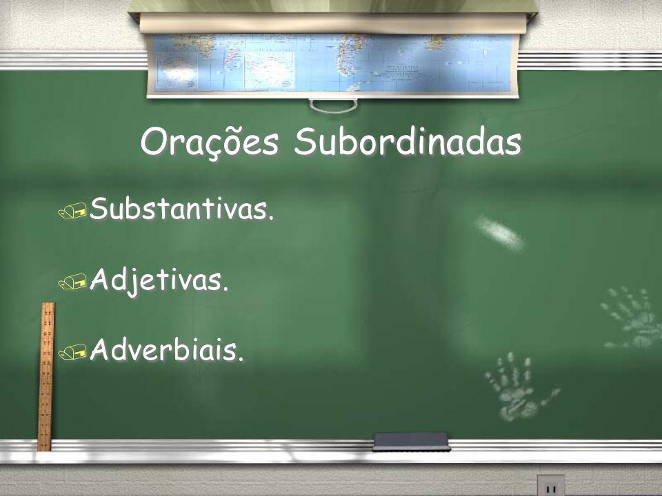 Orações Subordinadas / Substantivas. / Adjetivas. / Adverbiais. / Substantivas. / Adjetivas. / Adverbiais.