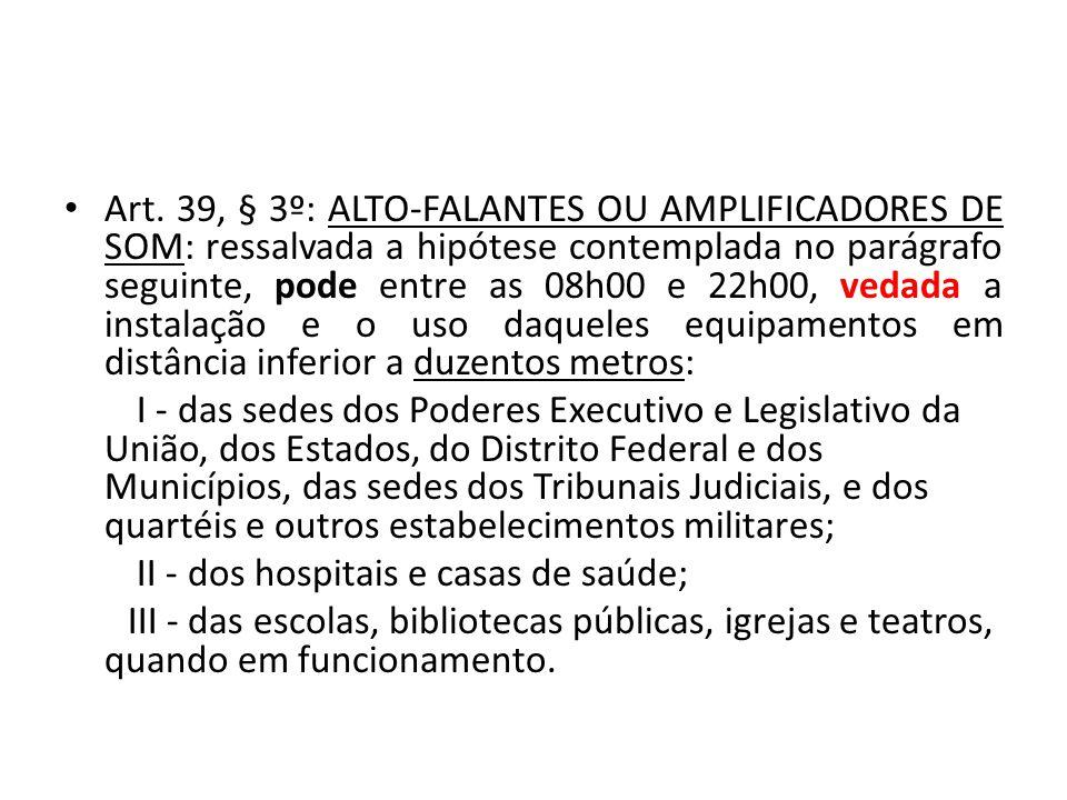Art. 39, § 3º: ALTO-FALANTES OU AMPLIFICADORES DE SOM: ressalvada a hipótese contemplada no parágrafo seguinte, pode entre as 08h00 e 22h00, vedada a