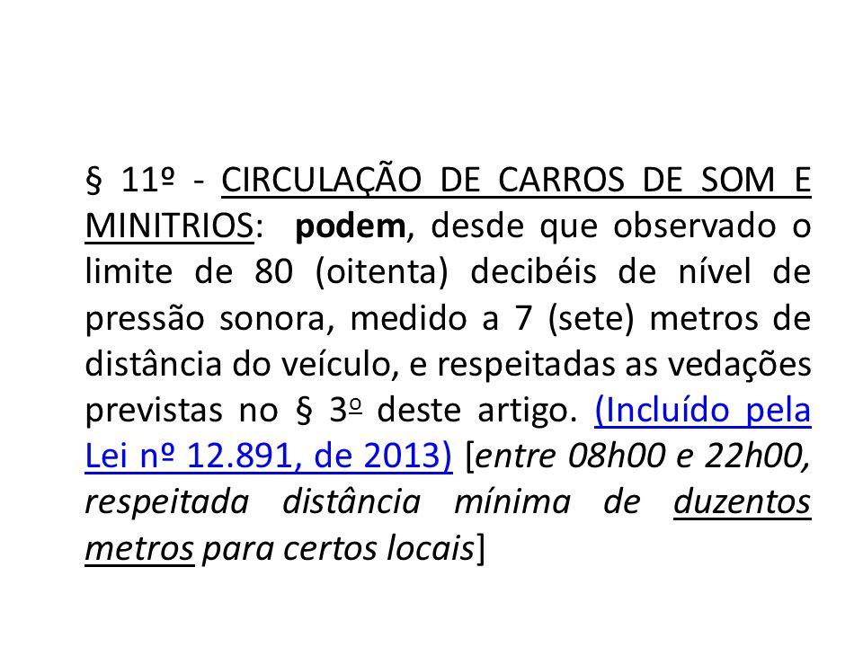 § 11º - CIRCULAÇÃO DE CARROS DE SOM E MINITRIOS: podem, desde que observado o limite de 80 (oitenta) decibéis de nível de pressão sonora, medido a 7 (