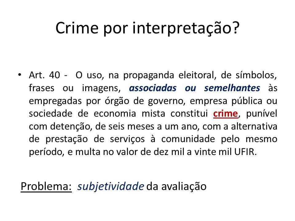 Crime por interpretação? Art. 40 - O uso, na propaganda eleitoral, de símbolos, frases ou imagens, associadas ou semelhantes às empregadas por órgão d