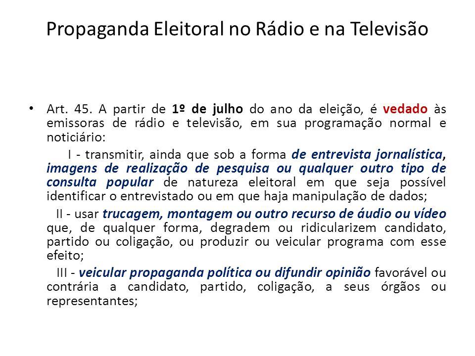 Propaganda Eleitoral no Rádio e na Televisão Art. 45. A partir de 1º de julho do ano da eleição, é vedado às emissoras de rádio e televisão, em sua pr