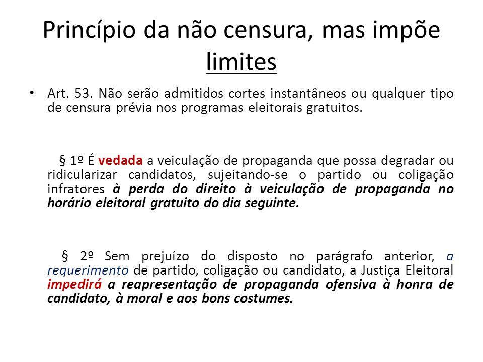 Princípio da não censura, mas impõe limites Art. 53. Não serão admitidos cortes instantâneos ou qualquer tipo de censura prévia nos programas eleitora