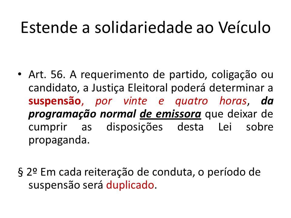 Estende a solidariedade ao Veículo Art. 56. A requerimento de partido, coligação ou candidato, a Justiça Eleitoral poderá determinar a suspensão, por