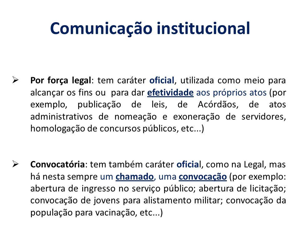 Comunicação institucional Por força legal: tem caráter oficial, utilizada como meio para alcançar os fins ou para dar efetividade aos próprios atos (p