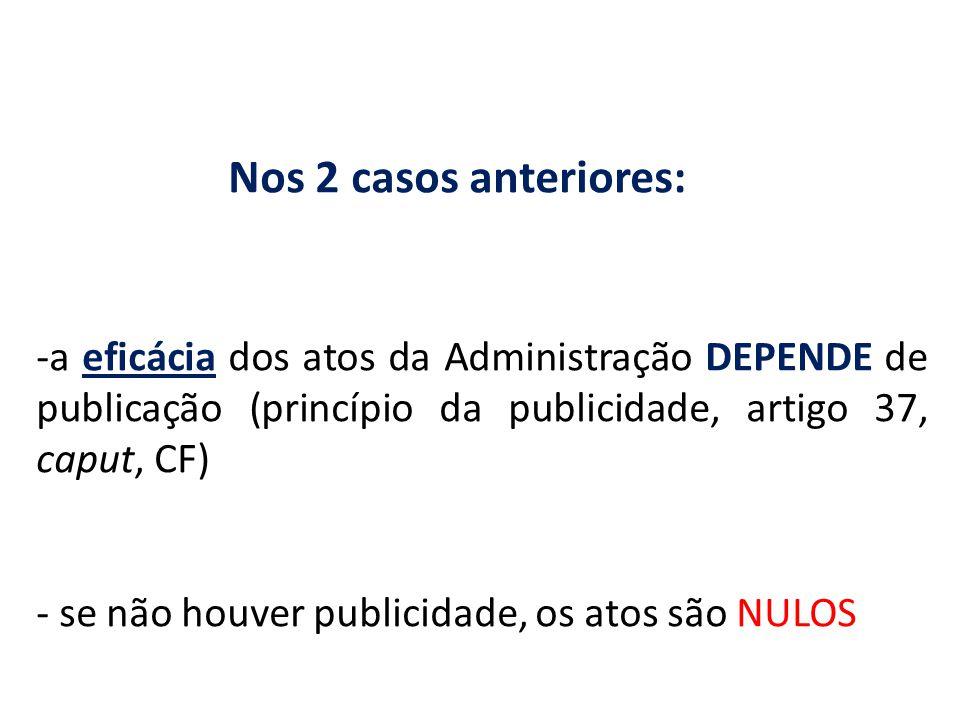 Nos 2 casos anteriores: -a eficácia dos atos da Administração DEPENDE de publicação (princípio da publicidade, artigo 37, caput, CF) - se não houver p